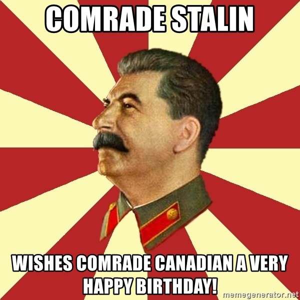 STALINVK - Comrade Stalin Wishes Comrade Canadian A Very Happy Birthday!
