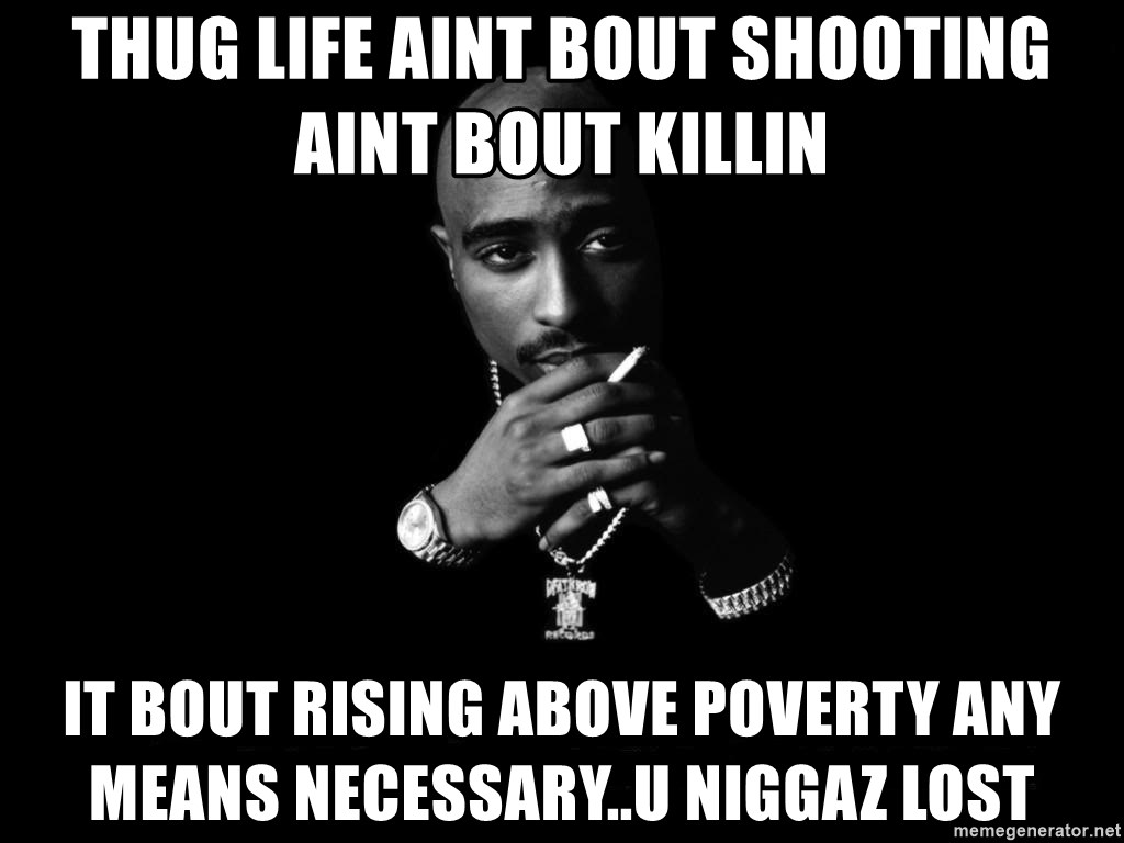 thug life aint bout shooting aint bout killin it bout rising above