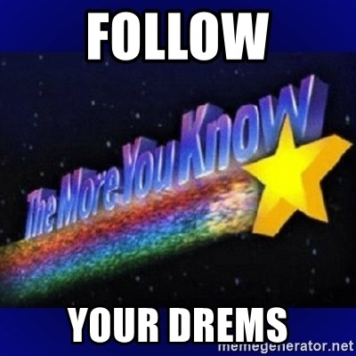 The more you know - Follow Your drems