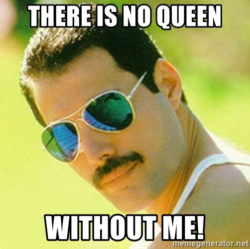 typical Queen Fan - there is no queen without me!