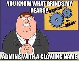 Grinds My Gears Peter Griffin - You know what grinds my gears? admins with a glowing name