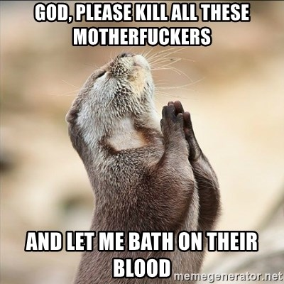 God Please Kill All These Motherfuckers And Let Me Bath On Their