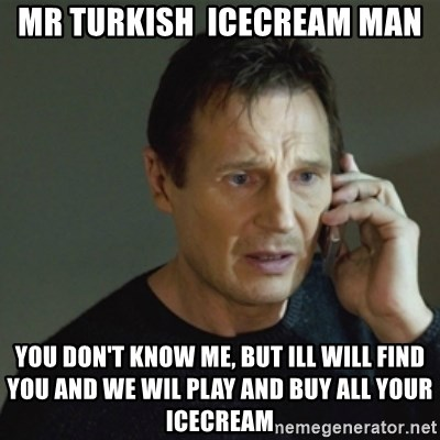 taken meme - Mr turkish  icecream man you don't know me, but ill will find you and we wil play and buy all your icecream