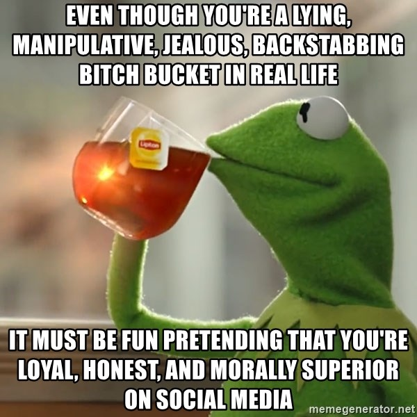 But that's none of my business: Kermit the Frog - Even though you're a lying, manipulative, jealous, backstabbing bitch bucket in real life It must be fun pretending that you're loyal, honest, and morally superior on social media