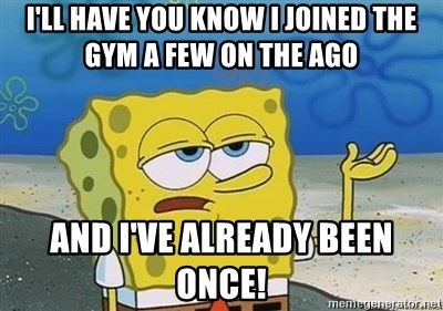 I'll have you know - I'll have you know I joined the gym a few on the ago And I've already been once!