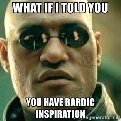 what if i told you you have bardic inspiration - What If I
