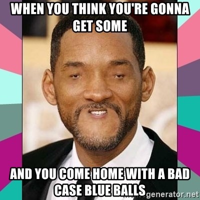 When You Think Youre Gonna Get Some And You Come Home With A Bad Case Blue Balls Woll Smoth Meme Generator