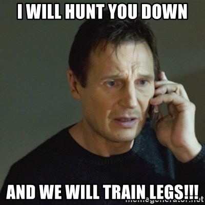 taken meme - I will hunt you down and we will train legs!!!