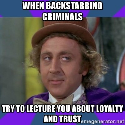 Sarcastic Wonka - when backstabbing criminals try to lecture you about loyalty and trust