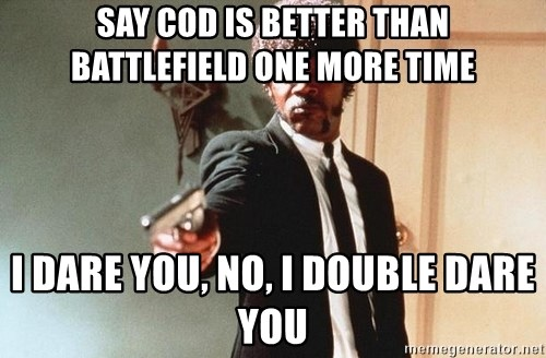 I double dare you - say cod is better than battlefield one more time i dare you, no, i DOUBLE dare you