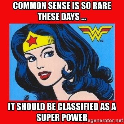 wonder woman - Common sense is so rare these days ... It should be classified as a super power