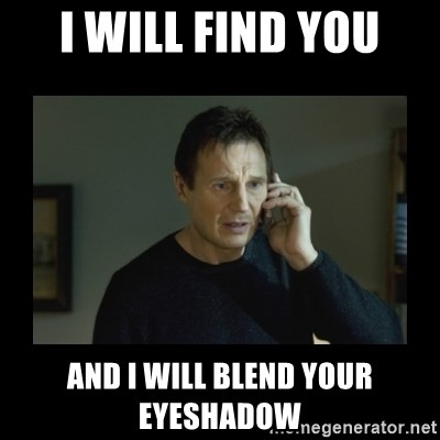 I will find you and kill you - i will find you and i will blend your eyeshadow