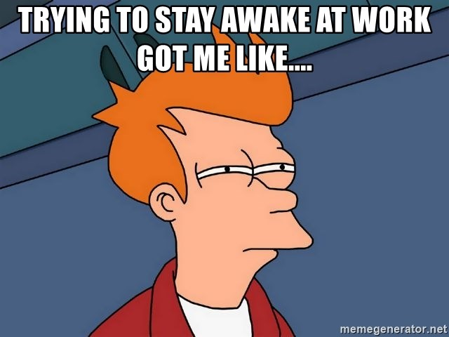 Futurama Fry   Trying To Stay Awake At Work Got Me Like.  How To Stay Awake At Work