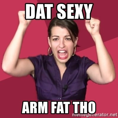 60675554 dat sexy arm fat tho feministfrequently meme generator