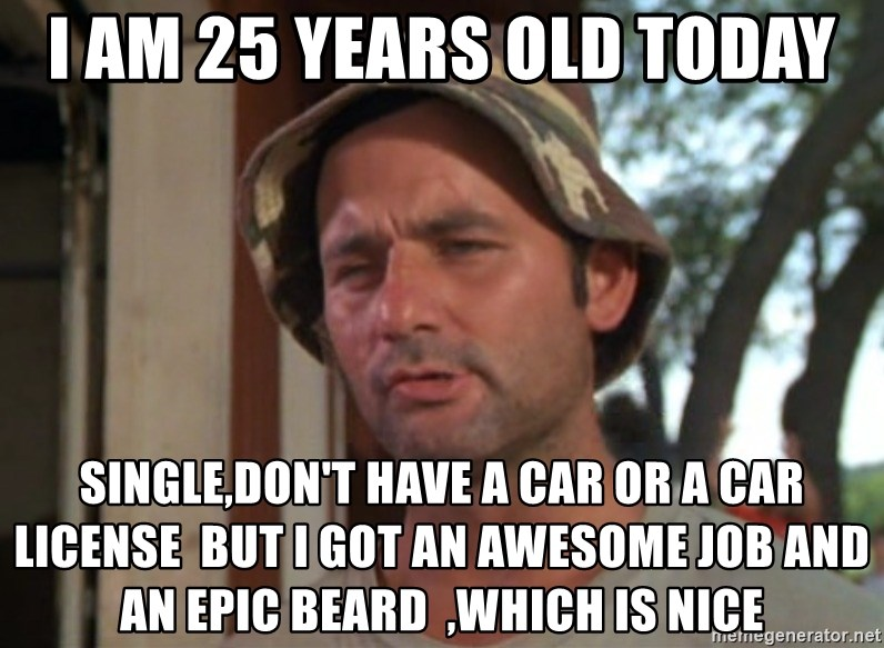 I Am 25 Years Old Today Single,donu0027t Have A Car Or A Car License But I Got  An Awesome Job And An Epic Beard ,which Is Nice   Caddyshack Bill Murray ...