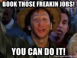 You Can Do It Guy - BOOK THOSE FREAKIN JOBS! YOU CAN DO IT!