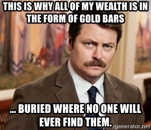 Ron Swanson - This is why all of my wealth is in the form of gold bars ... Buried where no one will ever find them.