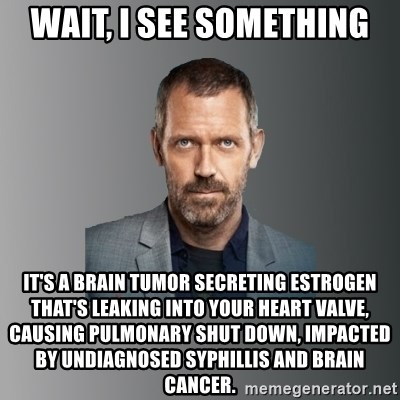 Dr. house - Wait, I see something It's a brain tumor secreting estrogen that's leaking into your heart valve, causing pulmonary shut down, impacted by undiagnosed syphillis and brain cancer.