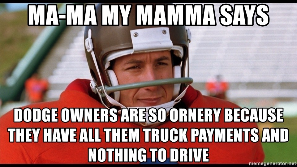 Waterboy Adam Sandler - Ma-Ma My Mamma Says Dodge owners are so ornery because they have all them truck payments and nothing to drive