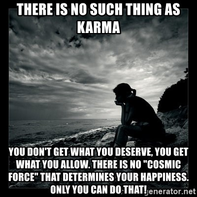 There Is No Such Thing As Karma You Dont Get What You Deserve You