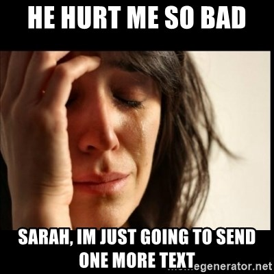 He Hurt Me So Bad Sarah Im Just Going To Send One More Text First