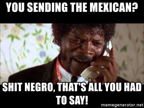 Pulp Fiction sending the Wolf - You sending the Mexican? Shit Negro, that's all you had to say!