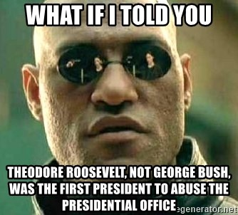 What if I told you / Matrix Morpheus - What if I told you Theodore Roosevelt, not George Bush, was the first president to abuse the presidential office