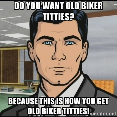 Archer Do You Want Old Biker Titties Because This Is How You Get Old