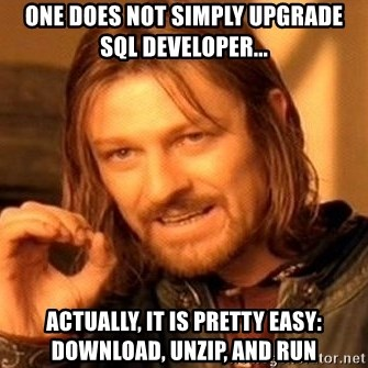 One Does Not Simply - one does not simply upgrade sql developer... Actually, it is pretty easy: download, unzip, and run