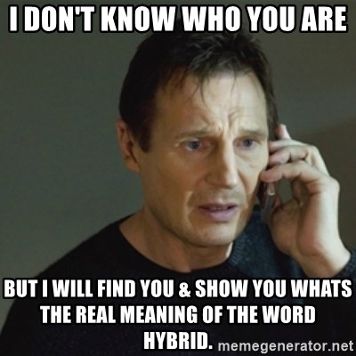 taken meme - I don't know who you are  But I will find you & show you whats the real meaning of the word hybrid.