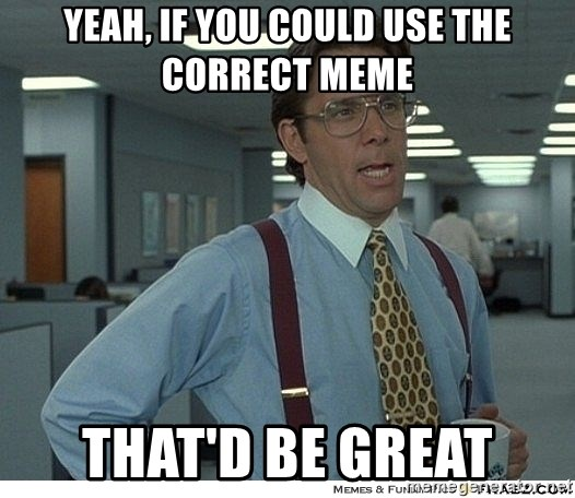 Yeah If You Could Just - Yeah, if you could use the correct meme That'd be great