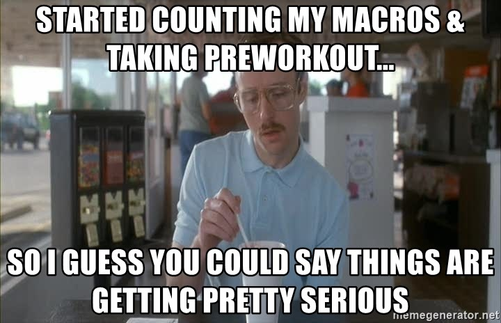 so i guess you could say things are getting pretty serious - started counting my macros & taking preworkout... so I guess you could say things are getting pretty serious