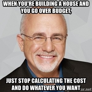 When Youu0027re Building A House And You Go Over Budget, Just Stop Calculating  The Cost And Do Whatever You Want   Dave Ramsey | Meme Generator
