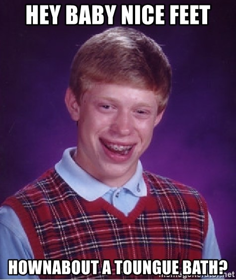 60850484 hey baby nice feet hownabout a toungue bath? bad luck brian