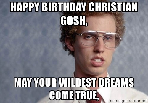 Napoleon Dynamite - Happy birthday Christian gosh, May your wildest dreams come true,