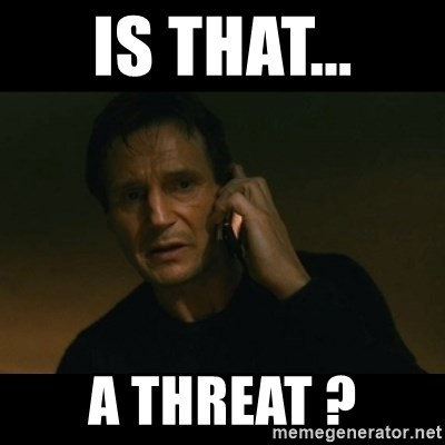 is that a threat is that a threat ? liam neeson taken meme generator