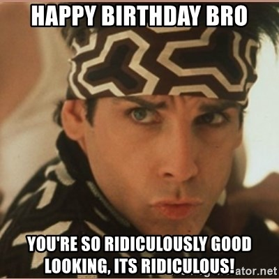 Happy Birthday Bro Youre So Ridiculously Good Looking Its
