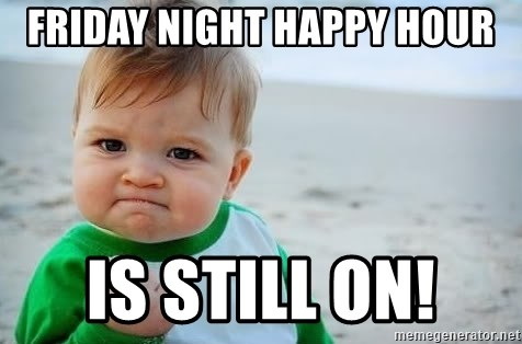 fist pump baby - Friday Night Happy Hour Is still on!