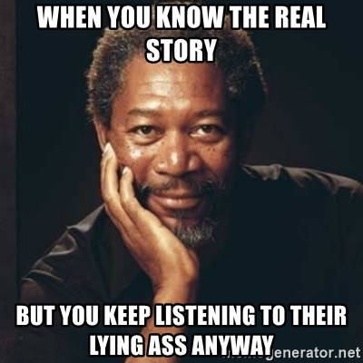 Morgan Freeman - When you know the real story But you keep listening to their lying ass anyway