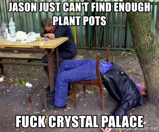 drunk - jason just can't find enough plant pots fuck crystal palace