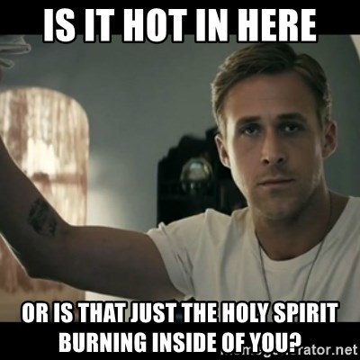 60927121 is it hot in here or is that just the holy spirit burning inside of