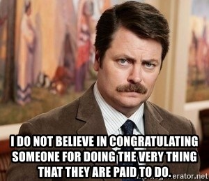 Ron Swanson - I DO NOT BELIEVE IN CONGRATULATING SOMEONE FOR DOING THE VERY THING THAT THEY ARE PAID TO DO.