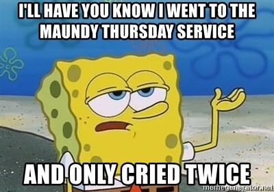 I'll have you know - I'll have you know I went to the Maundy Thursday service And only cried twice