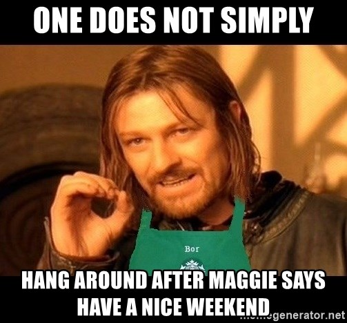Barista Boromir - one does not simply hang around after maggie says have a nice weekend