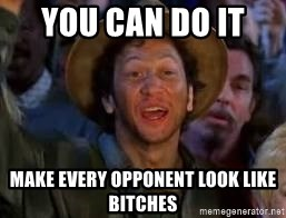 You Can Do It Guy - You can do it  Make every opponent look like bitches