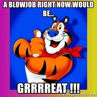 Tony The Tiger - A blowjob right now would be... GRRRREAT !!!