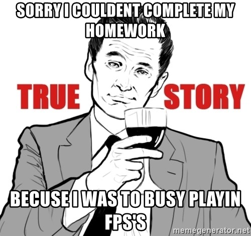 true story - SORRY I COULDENT COMPLETE MY HOMEWORK BECUSE I WAS TO BUSY PLAYIN FPS'S
