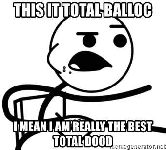 Cereal Guy - this it total balloc i mean i am really the best total dood