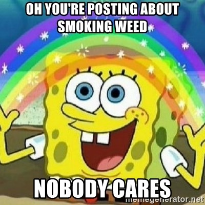 Oh you're posting about smoking weed Nobody cares - Spongebob