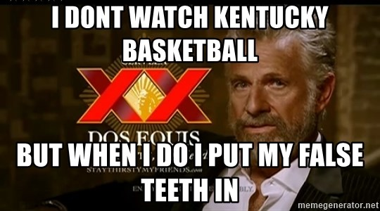 Dos Equis Man - I DONT WATCH KENTUCKY BASKETBALL BUT WHEN I DO I PUT MY FALSE TEETH IN